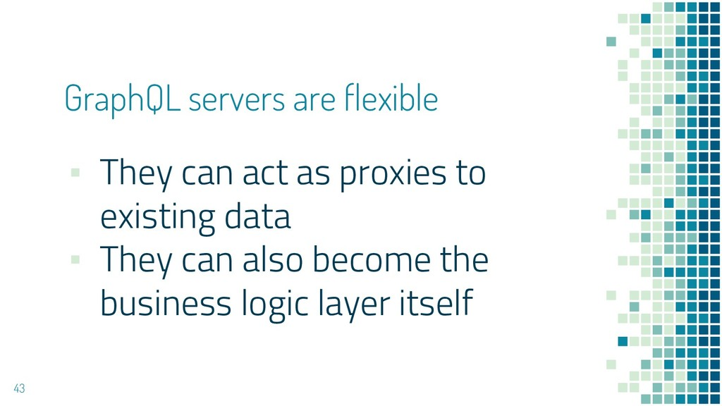GraphQL servers are flexible 43 ▪ They can act ...