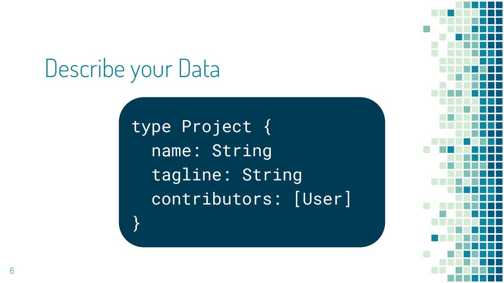Describe your Data 6 type Project { name: Strin...