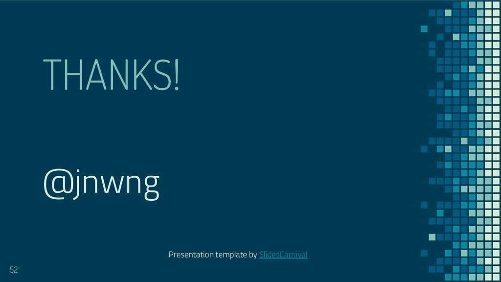 THANKS! 52 @jnwng Presentation template by Slid...