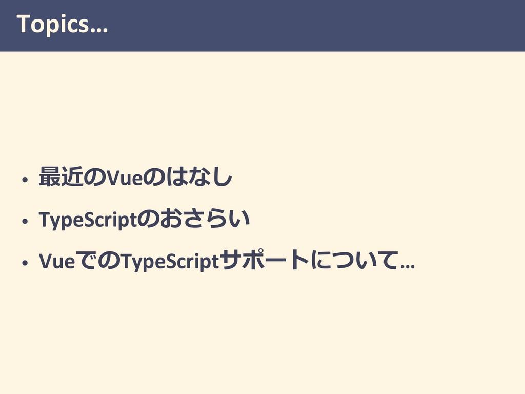 Topics… • Vue  • TypeScript • VueT...