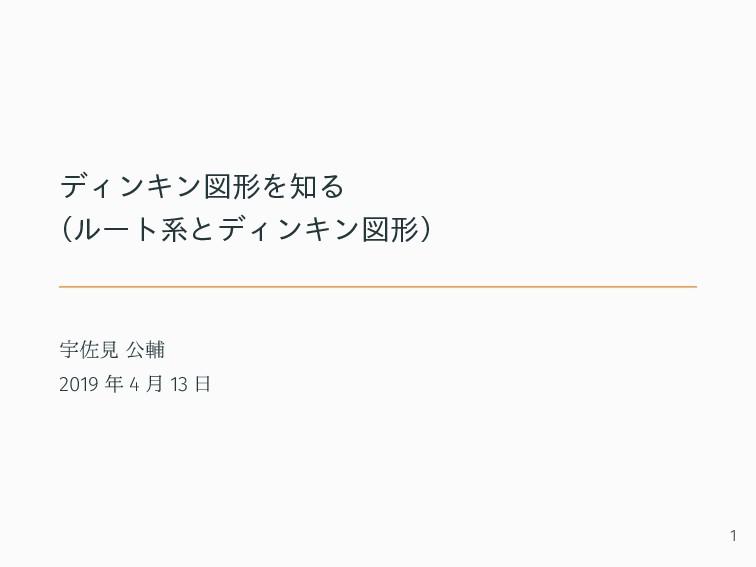 ディンキン図形を知る (ルート系とディンキン図形) 宇佐見 公輔 2019 年 4 月 13 ...