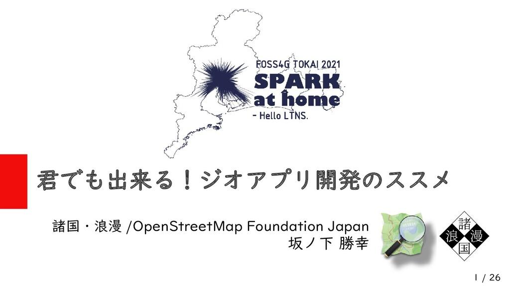 1 / 26 君でも出来る!ジオアプリ開発のススメ 諸国・浪漫 /OpenStreetMap ...