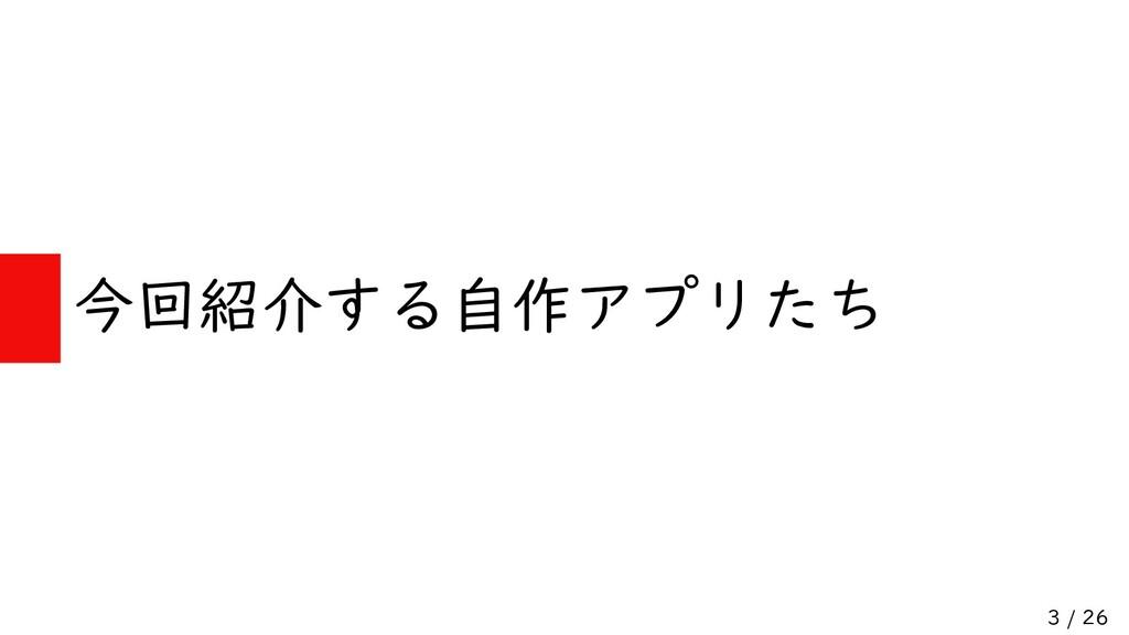 3 / 26 今回紹介する自作アプリたち