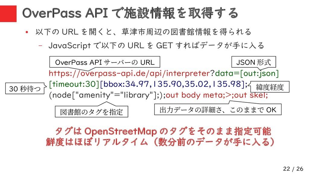 22 / 26 OverPass API で施設情報を取得する ● 以下の URL を開くと、...