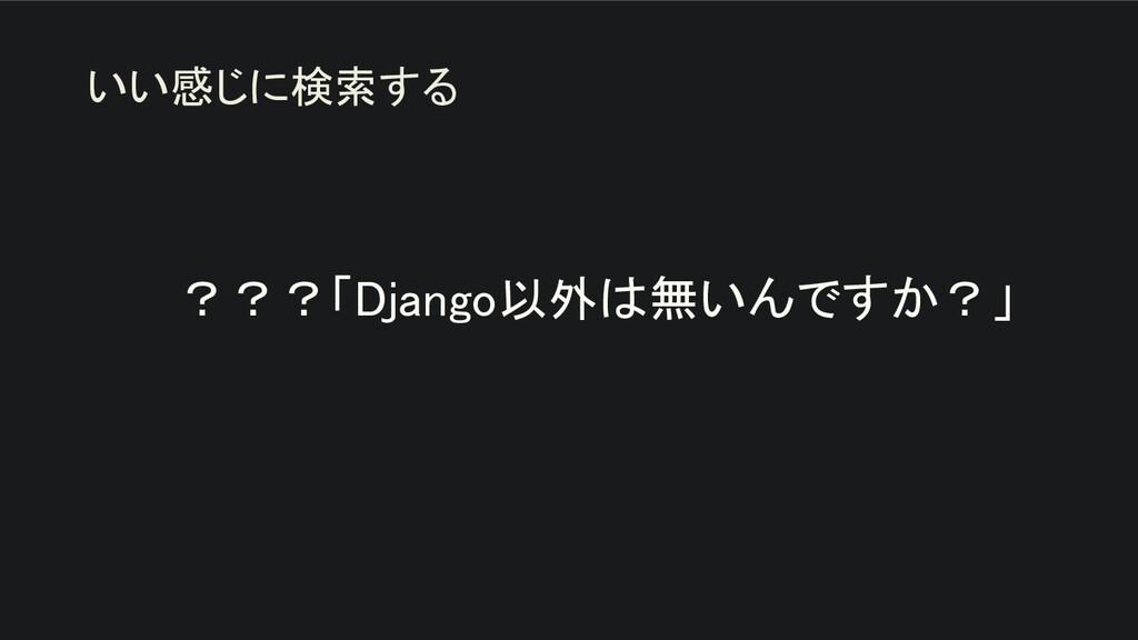 ???「Django以外は無いんですか?」   いい感じに検索する