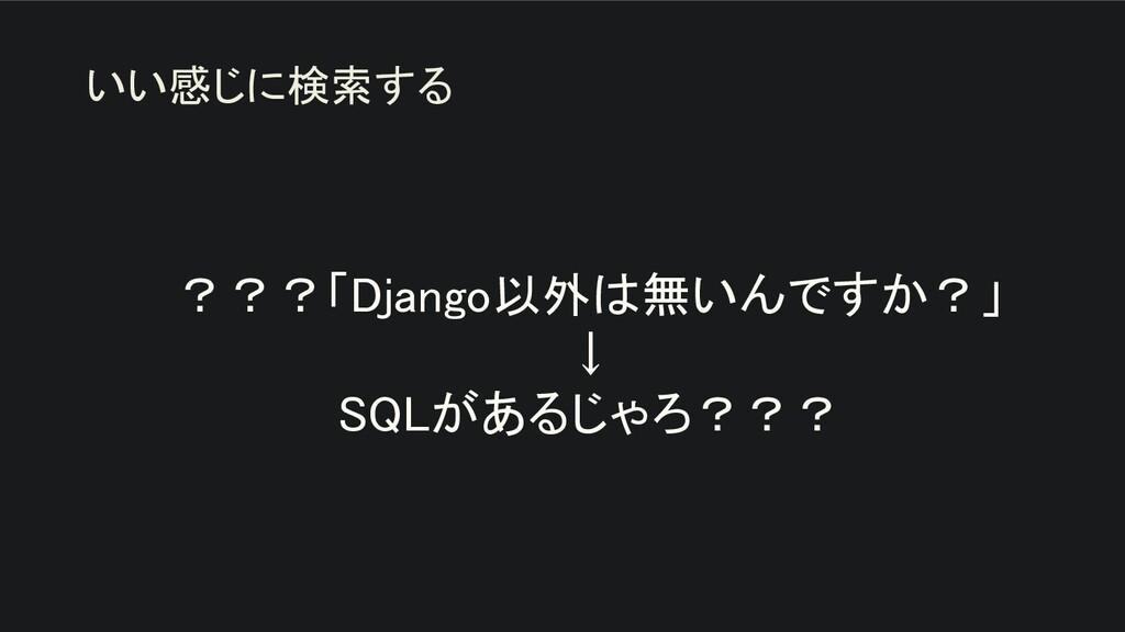 ???「Django以外は無いんですか?」 ↓ SQLがあるじゃろ??? いい感じに検索...