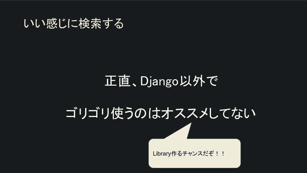 正直、Django以外で  ゴリゴリ使うのはオススメしてない いい感じに検索する Lib...