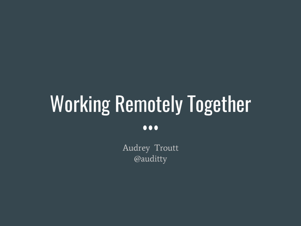Working Remotely Together Audrey Troutt @auditty