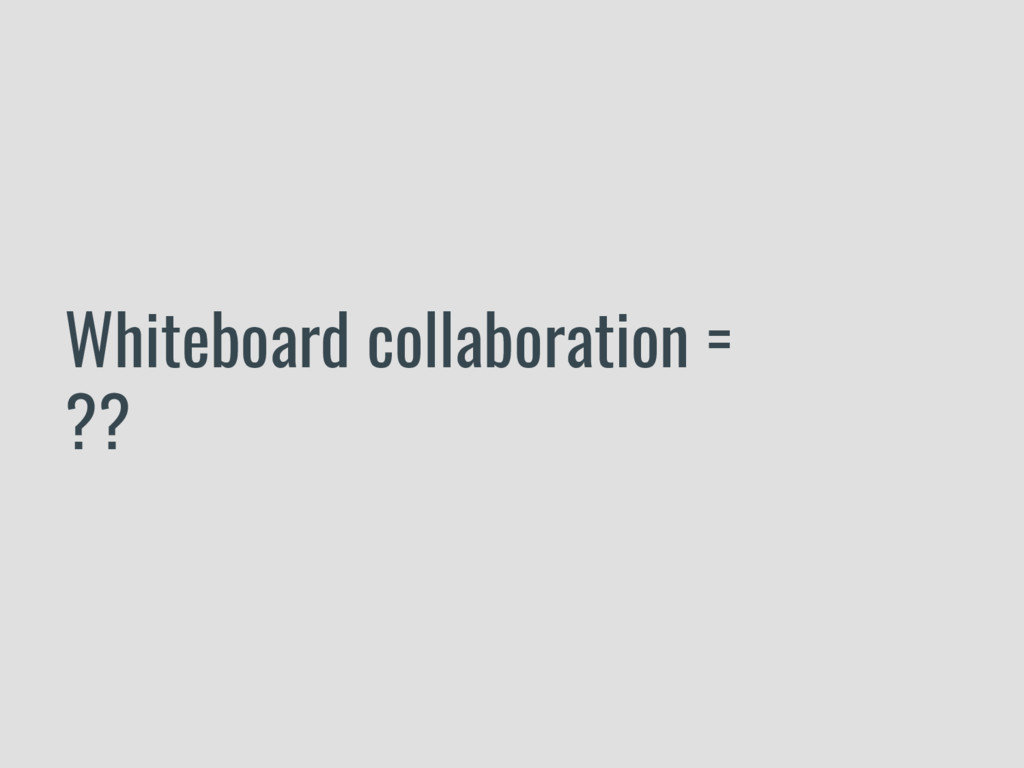 Whiteboard collaboration = ??
