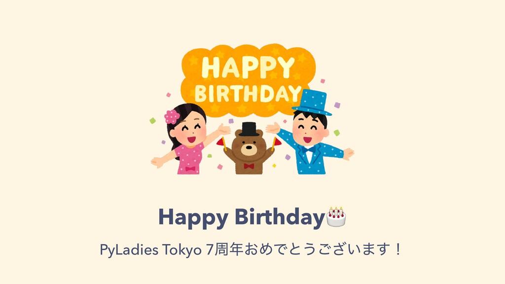 Happy Birthday🎂 PyLadies Tokyo 7प͓ΊͰͱ͏͍͟͝·͢ʂ