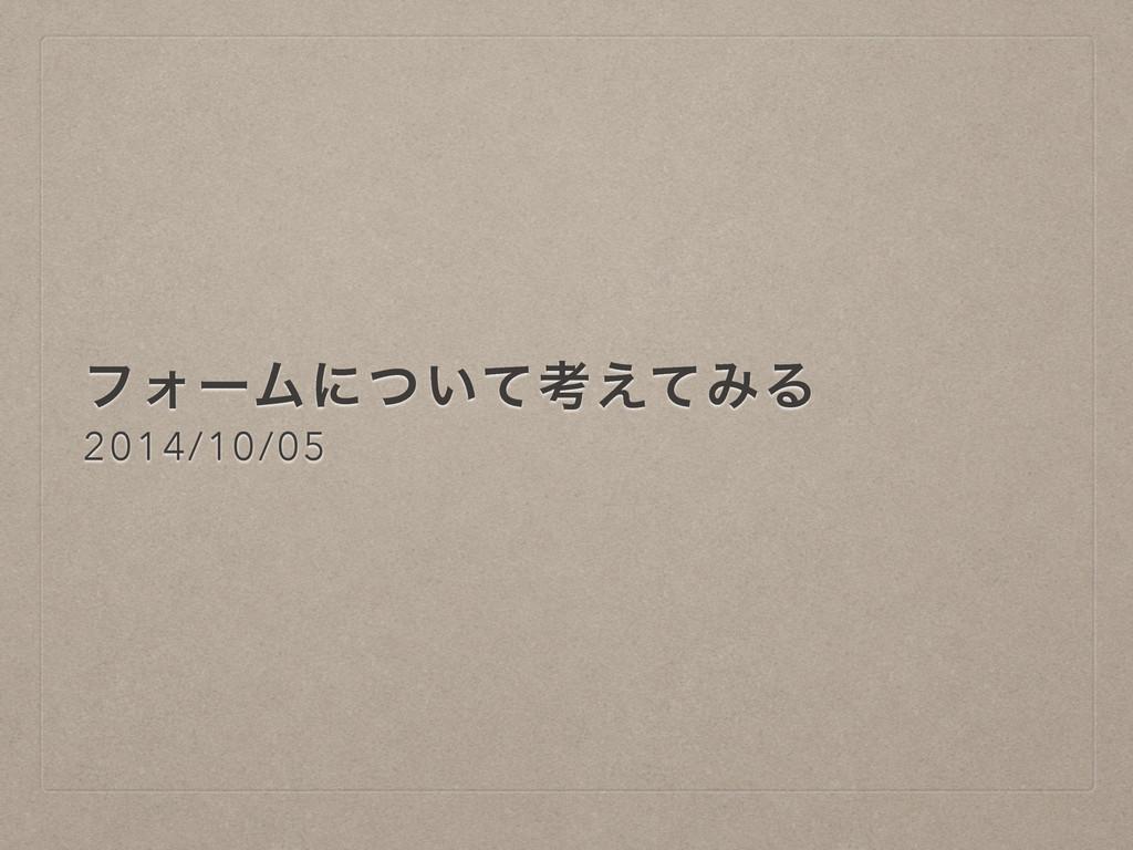 ϑΥʔϜʹ͍ͭͯߟ͑ͯΈΔ 2014/10/05