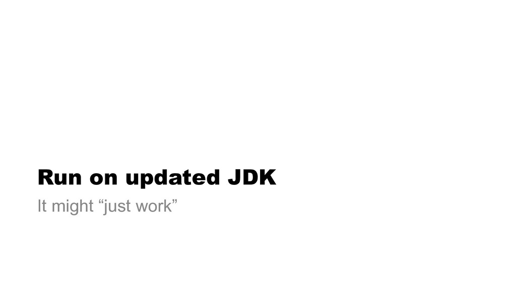 "Run on updated JDK It might ""just work"""