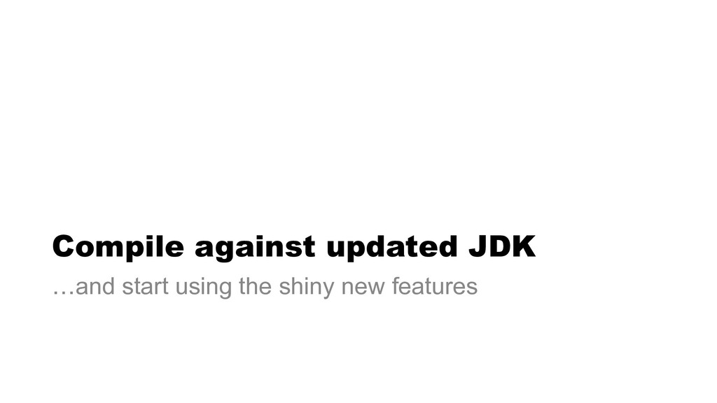 Compile against updated JDK …and start using th...