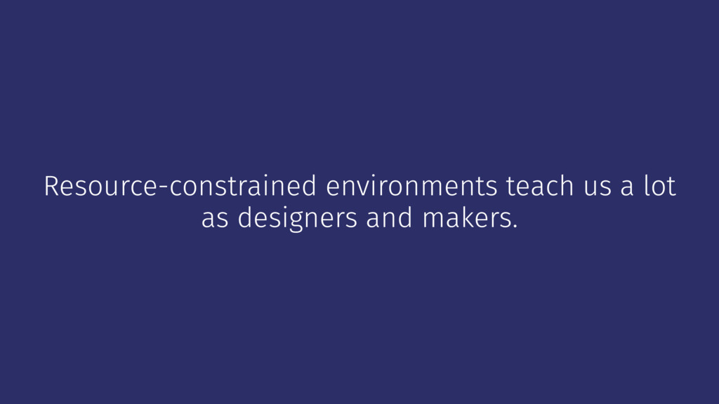 Resource-constrained environments teach us a lo...