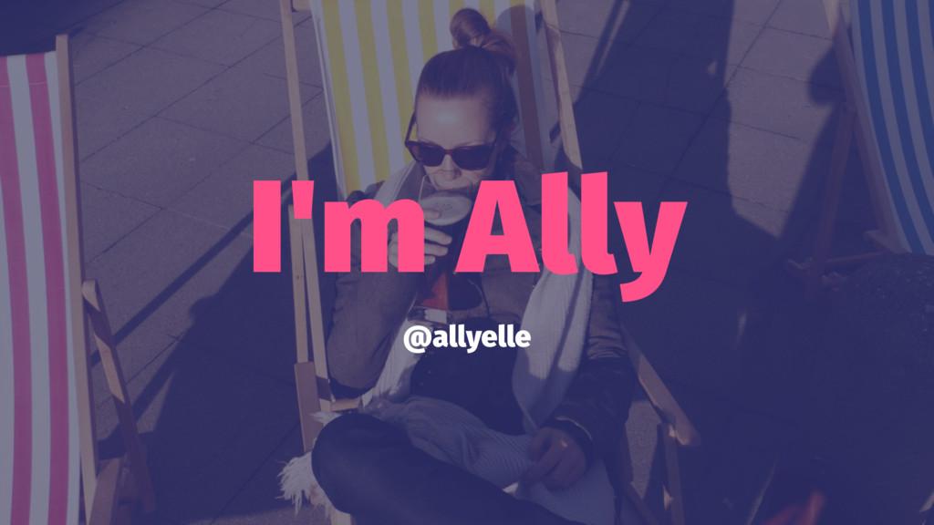 I'm Ally @allyelle