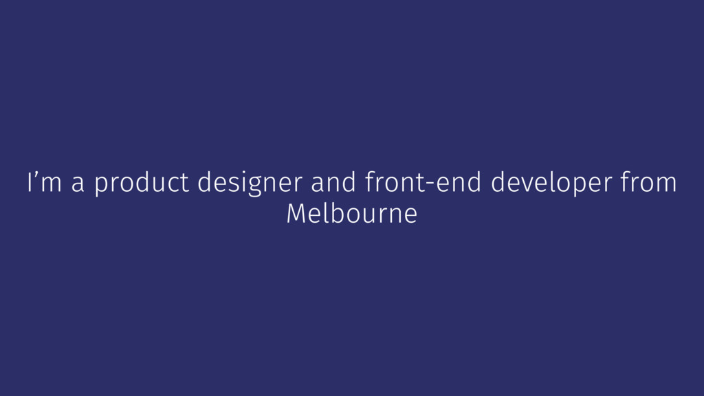 I'm a product designer and front-end developer ...