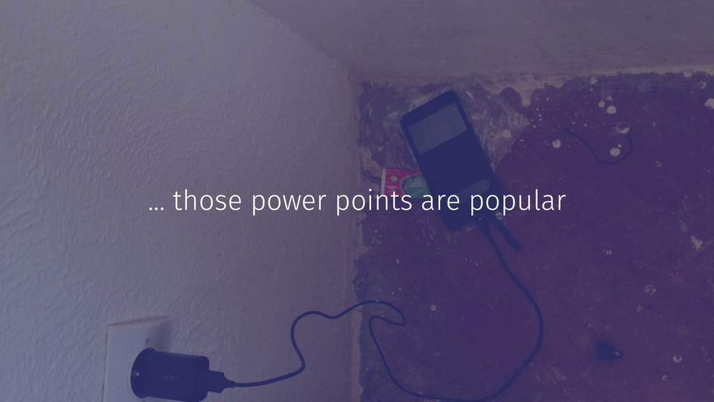 ... those power points are popular