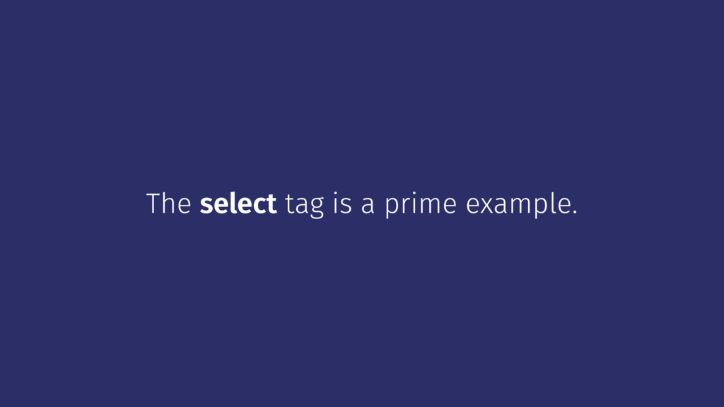 The select tag is a prime example.