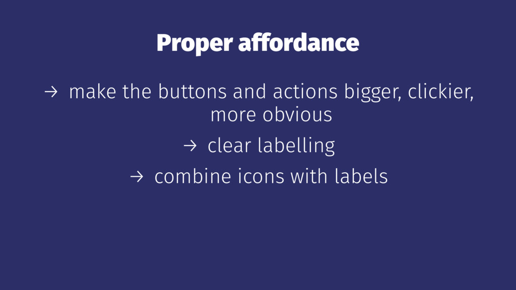 Proper affordance → make the buttons and action...