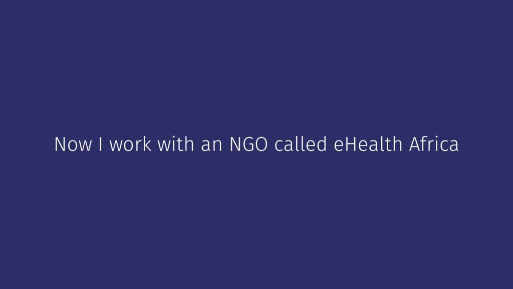Now I work with an NGO called eHealth Africa