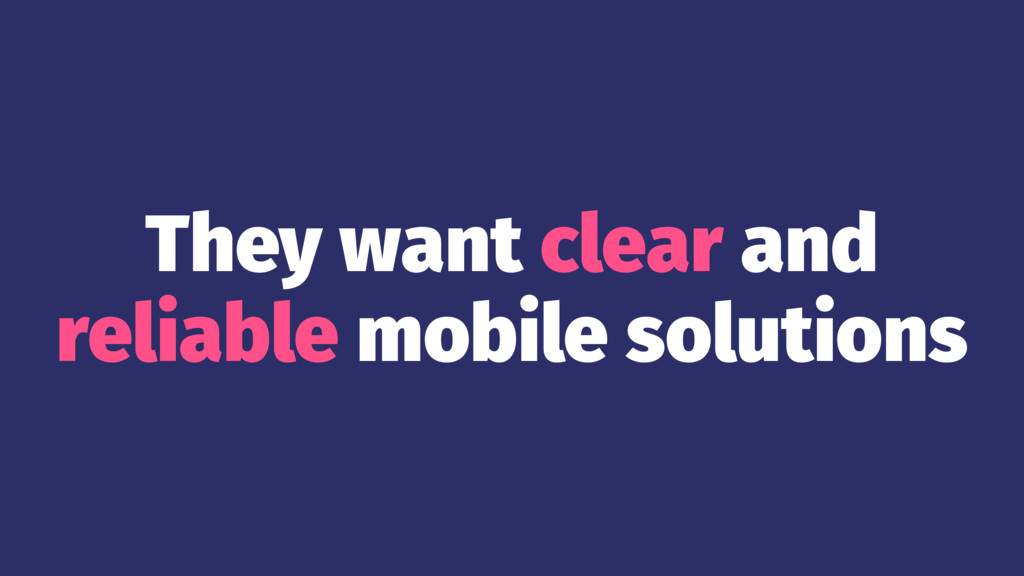 They want clear and reliable mobile solutions