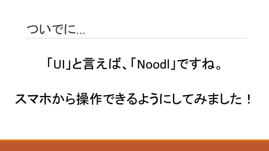 ついでに... スマホから操作できるようにしてみました! 「UI」と言えば、「Noodl」です...