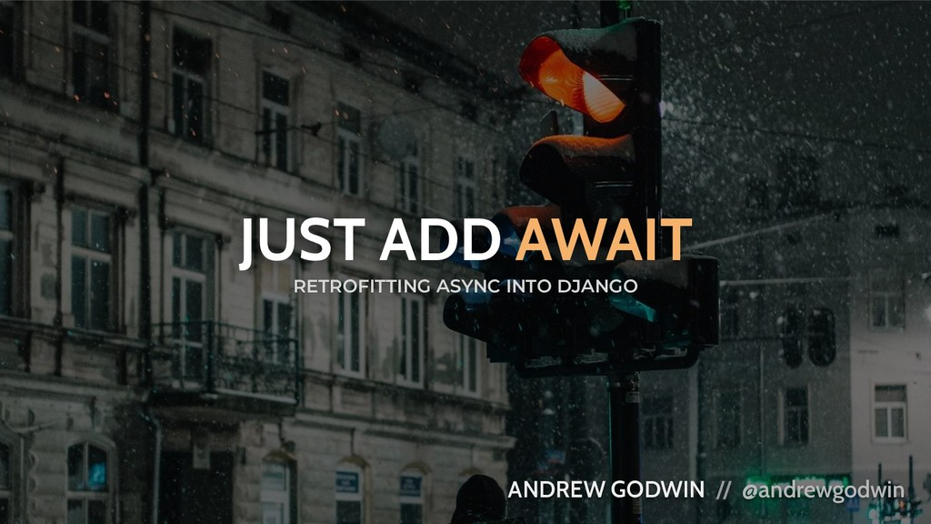 JUST ADD AWAIT ANDREW GODWIN // @andrewgodwin R...