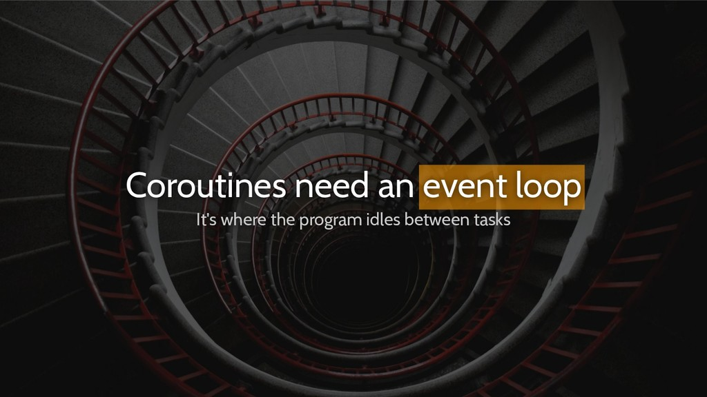 Coroutines need an event loop It's where the pr...