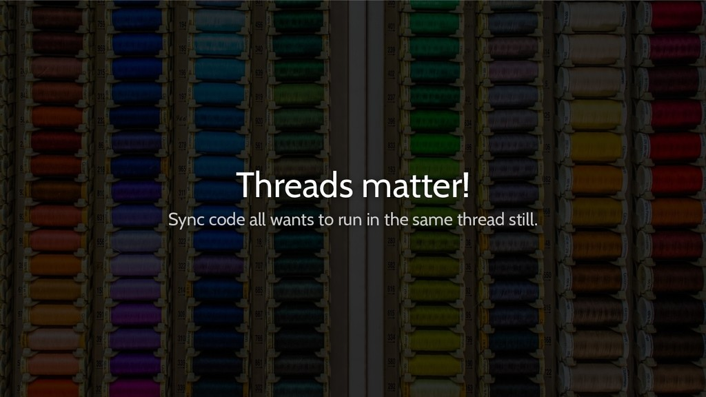 Threads matter! Sync code all wants to run in t...