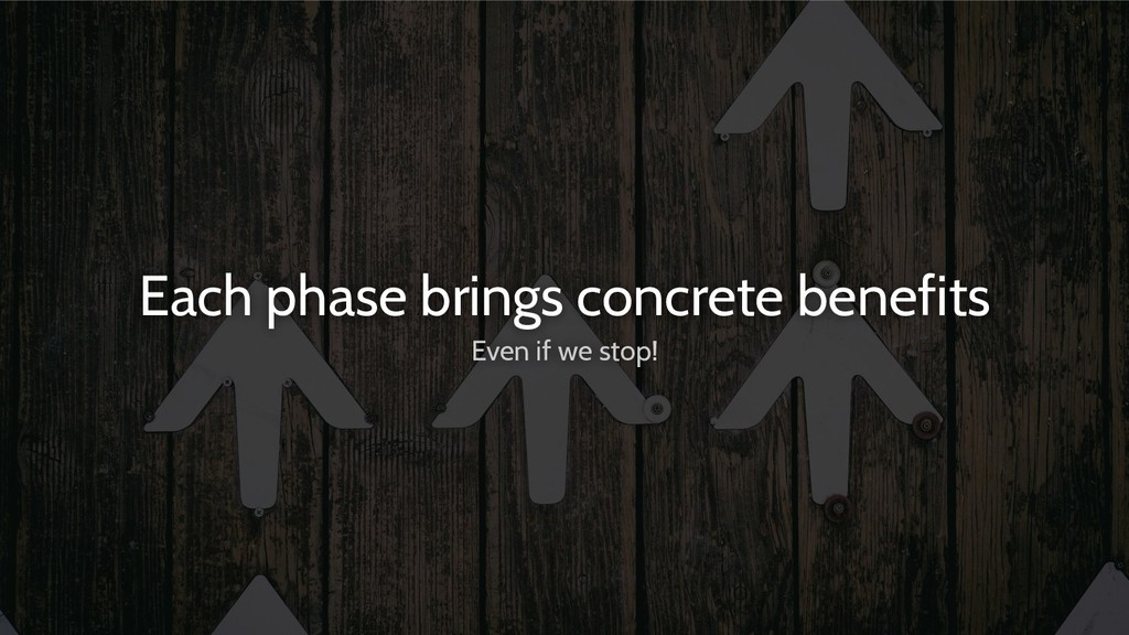 Each phase brings concrete benefits Even if we ...