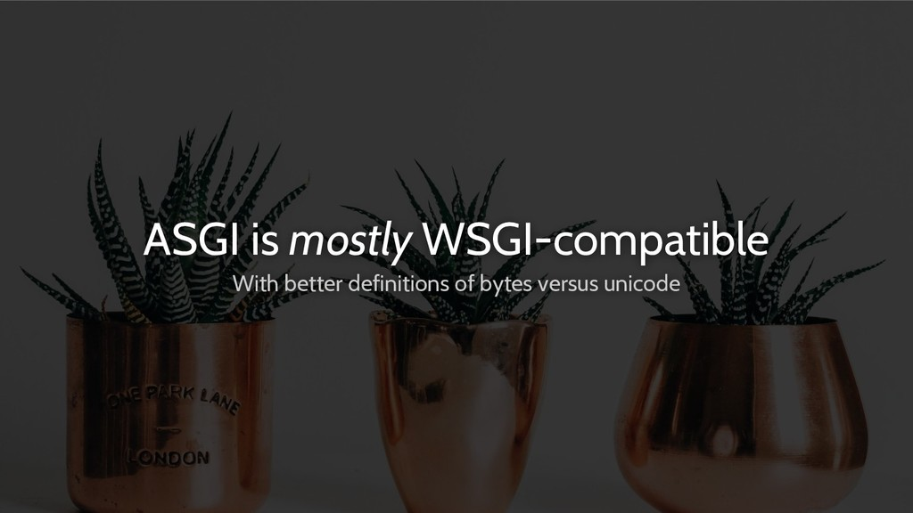 ASGI is mostly WSGI-compatible With better defi...