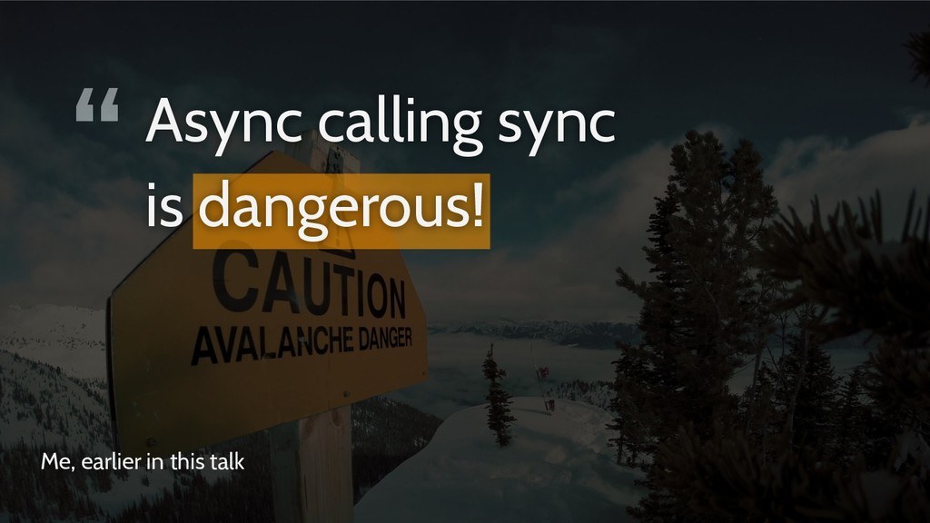 """ Me, earlier in this talk Async calling sync i..."
