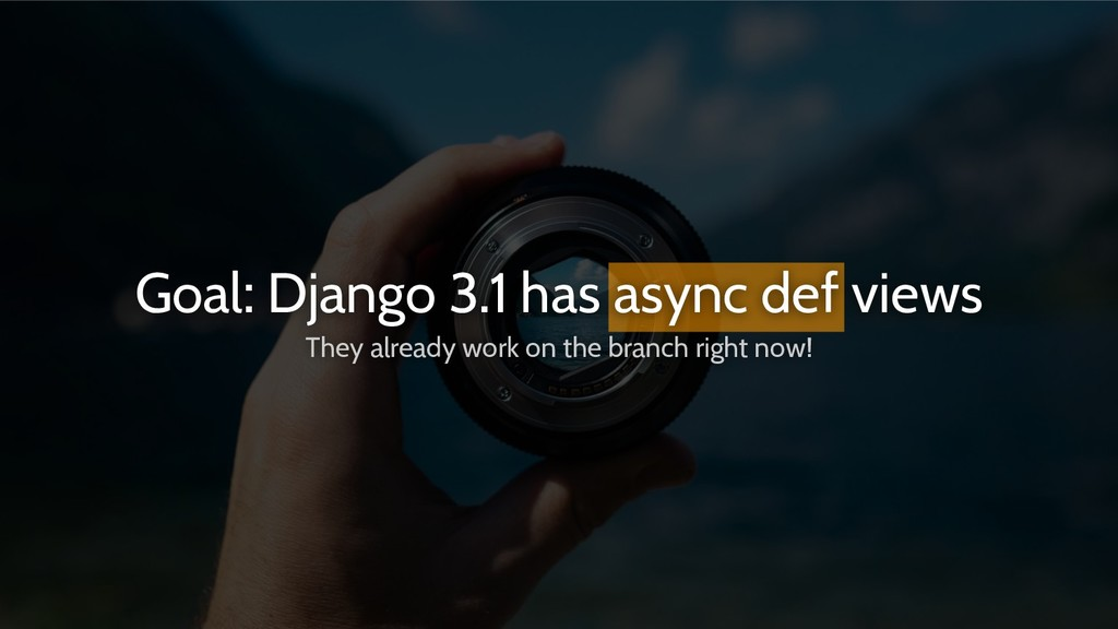 Goal: Django 3.1 has async def views They alrea...