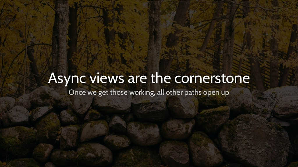 Async views are the cornerstone Once we get tho...