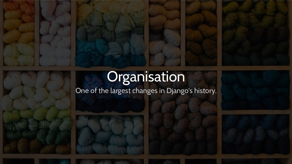 Organisation One of the largest changes in Djan...