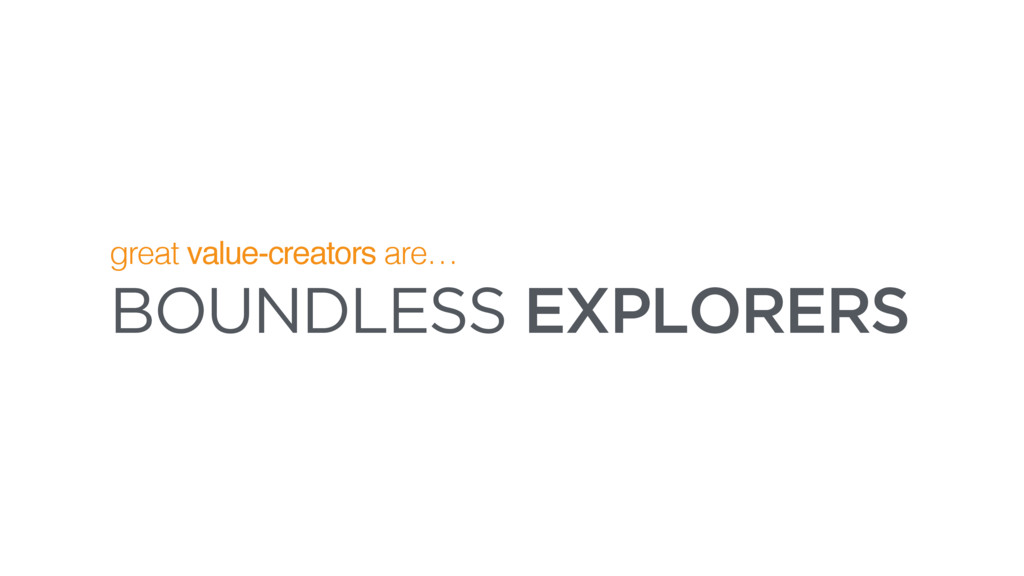 BOUNDLESS EXPLORERS great value-creators are…