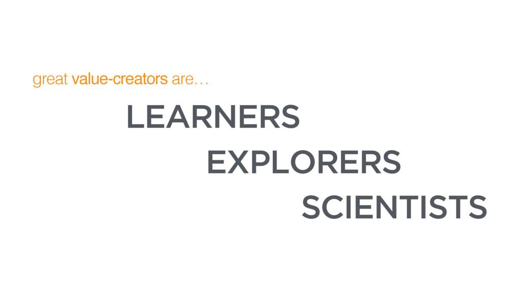 great value-creators are… EXPLORERS SCIENTISTS ...