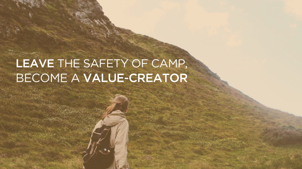 LEAVE THE SAFETY OF CAMP, BECOME A VALUE-CREATOR