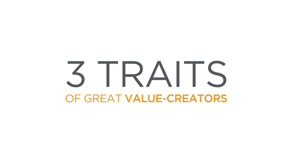 3 TRAITS OF GREAT VALUE-CREATORS