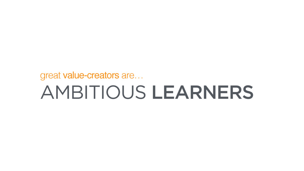 AMBITIOUS LEARNERS great value-creators are…