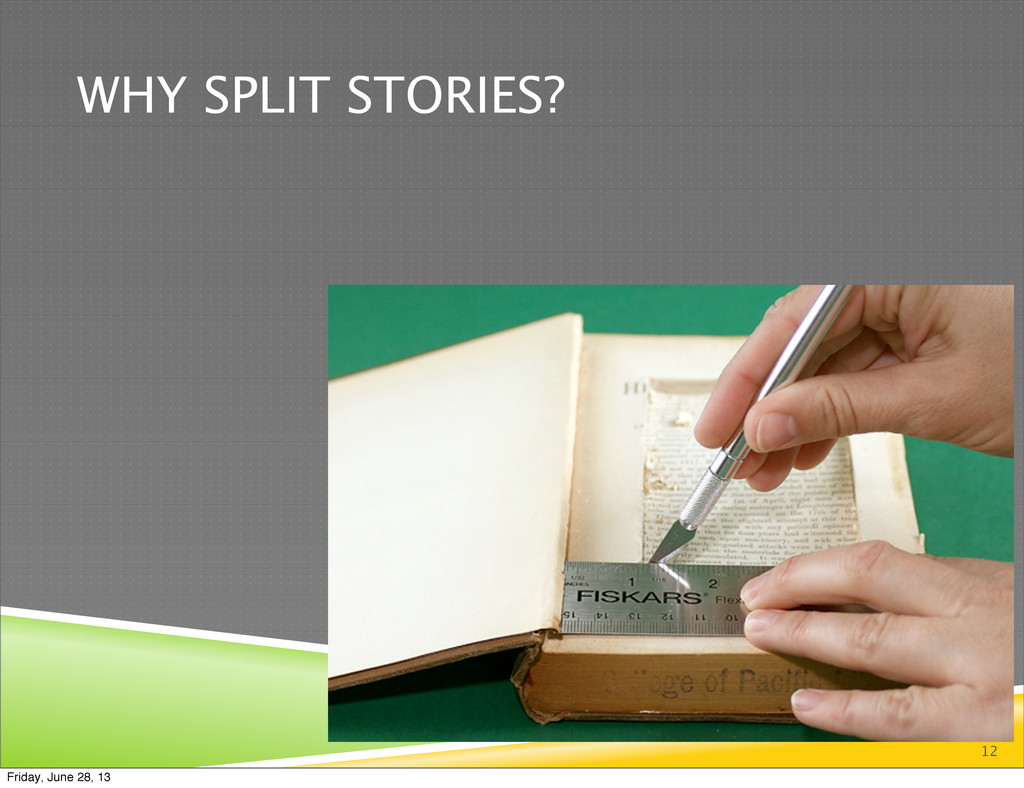 WHY SPLIT STORIES? 12 Friday, June 28, 13