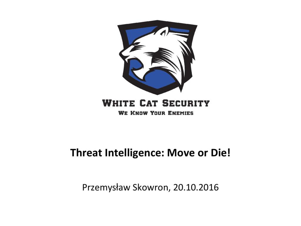 Threat Intelligence: Move or Die! Przemysław Sk...