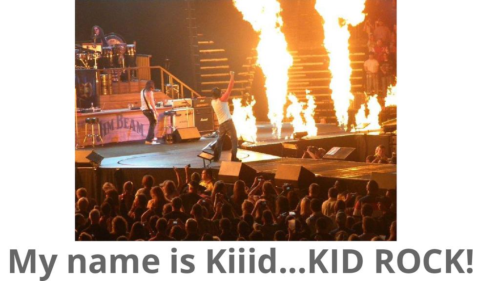 My name is Kiiid...KID ROCK!