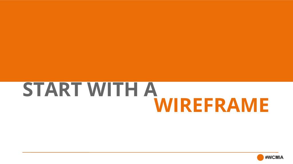START WITH A #WCMIA WIREFRAME