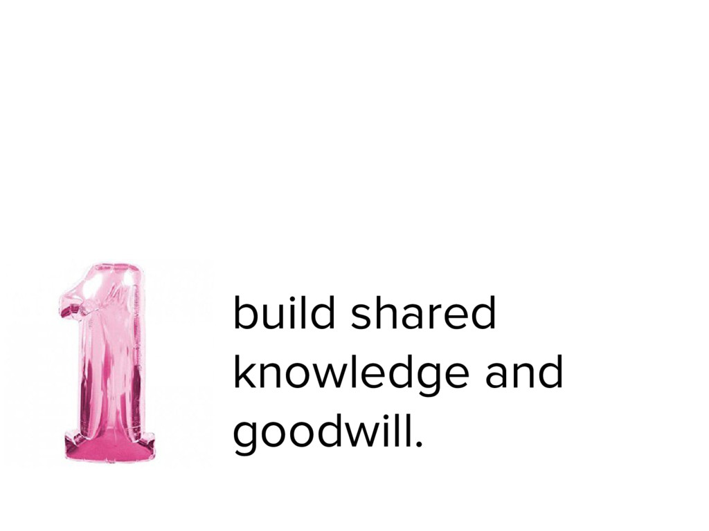 build shared knowledge and goodwill.