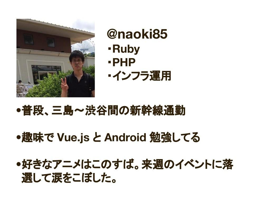 @naoki85 ・Ruby ・PHP ・インフラ運用 •普段、三島〜渋谷間の新幹線通勤 •趣...