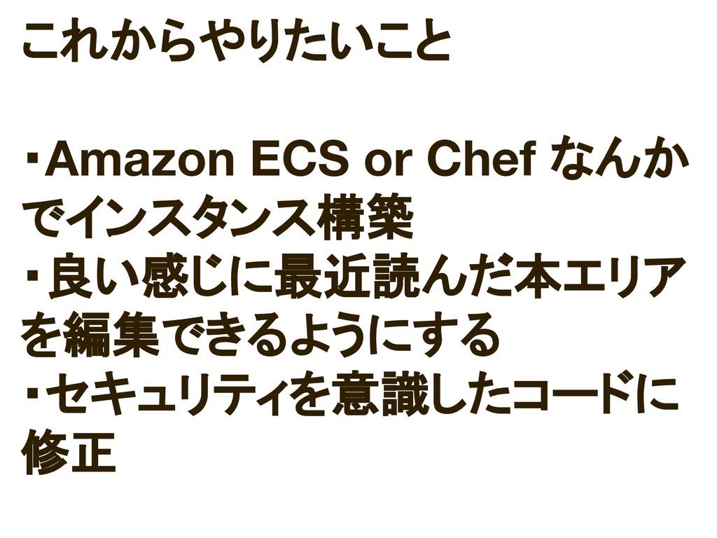 これからやりたいこと ・Amazon ECS or Chef なんか でインスタンス構築 ・良...