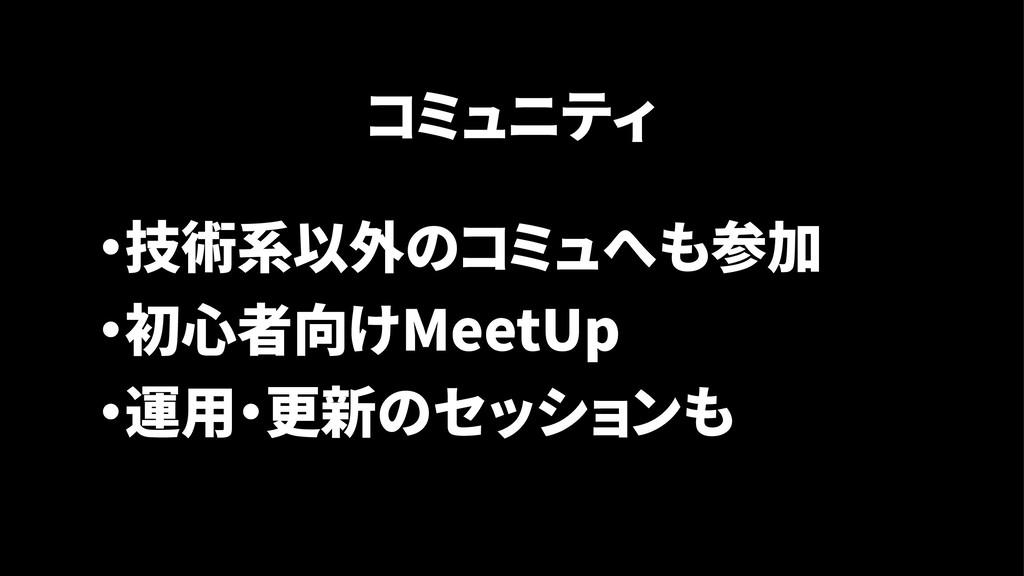 コミュニティ ・技術系以外のコミュへも参加 ・初心者向けMeetUp ・運用・更新のセッションも