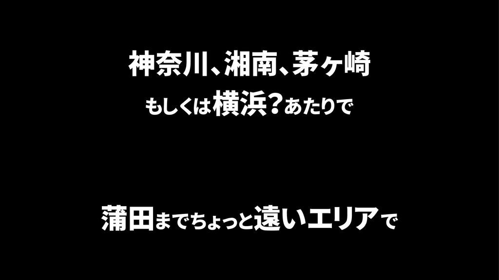 神奈川、湘南、茅ヶ崎 もしくは横浜?あたりで 蒲田までちょっと遠いエリアで