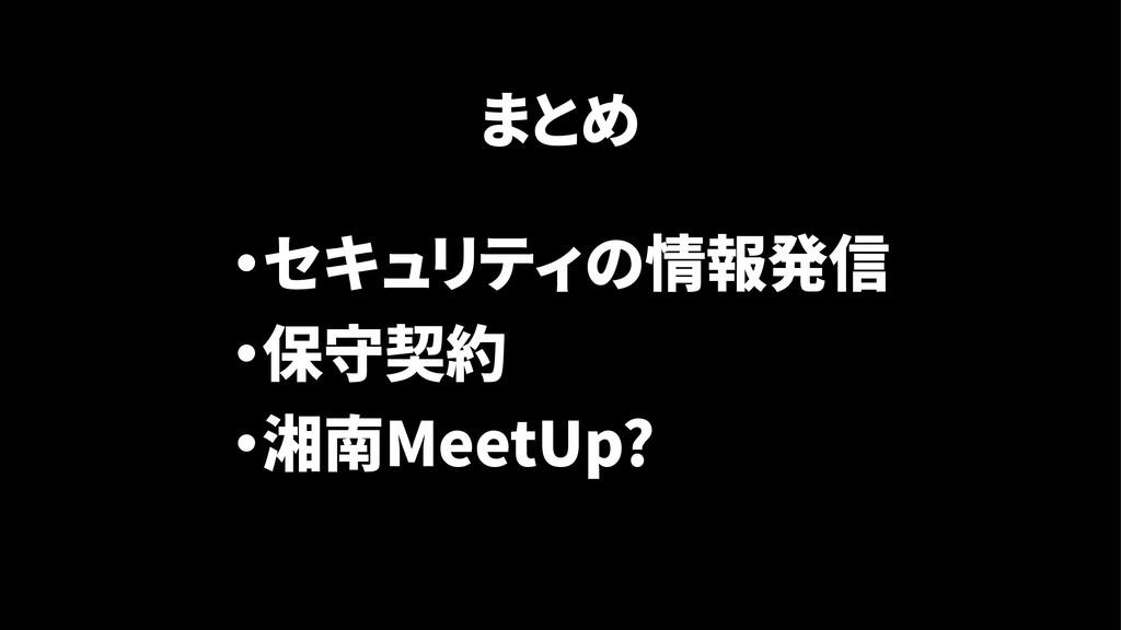 ・セキュリティの情報発信 ・保守契約 ・湘南MeetUp? まとめ